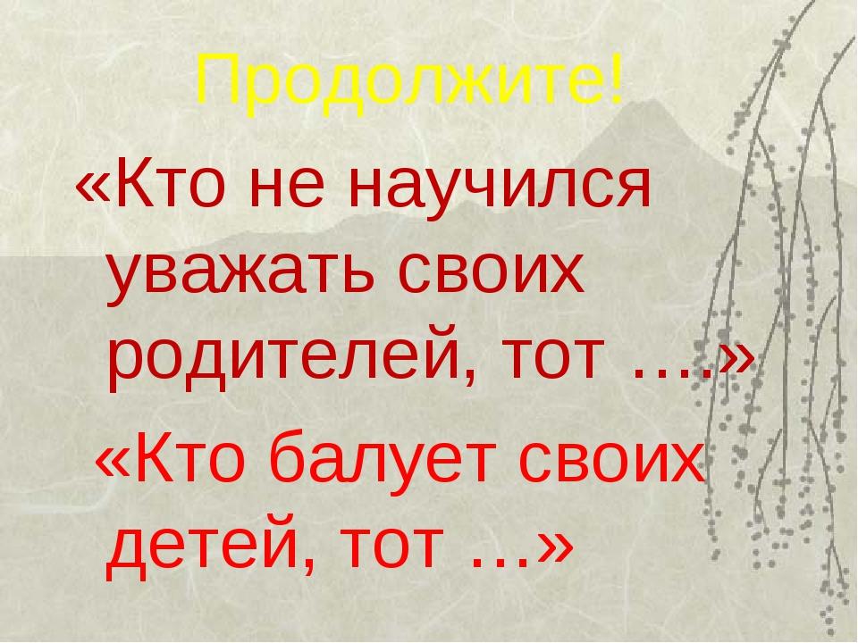 Продолжите! «Кто не научился уважать своих родителей, тот ….» «Кто балует св...