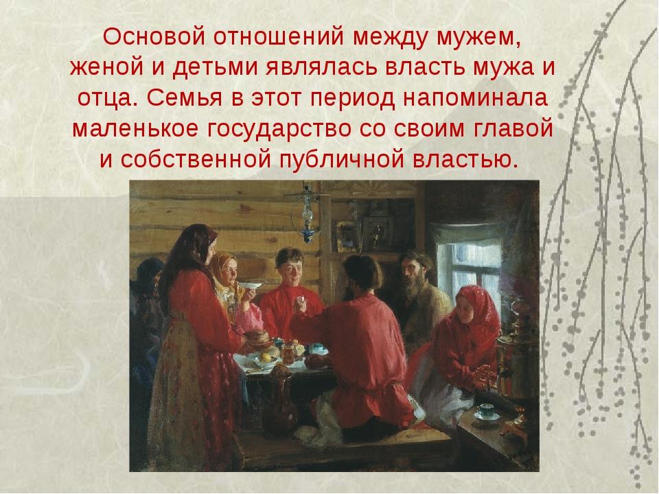 Основой отношений между мужем, женой и детьми являлась власть мужа и отца. С...
