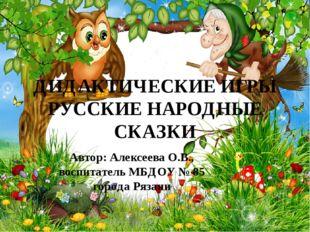ДИДАКТИЧЕСКИЕ ИГРЫ РУССКИЕ НАРОДНЫЕ СКАЗКИ Автор: Алексеева О.В., воспитатель