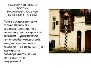 . К КОНЦУ XVIII ВЕКА В РОССИИ НАСЧИТЫВАЛОСЬ 458 ПОЧТОВЫХ СТАНЦИЙ. Почта осуще