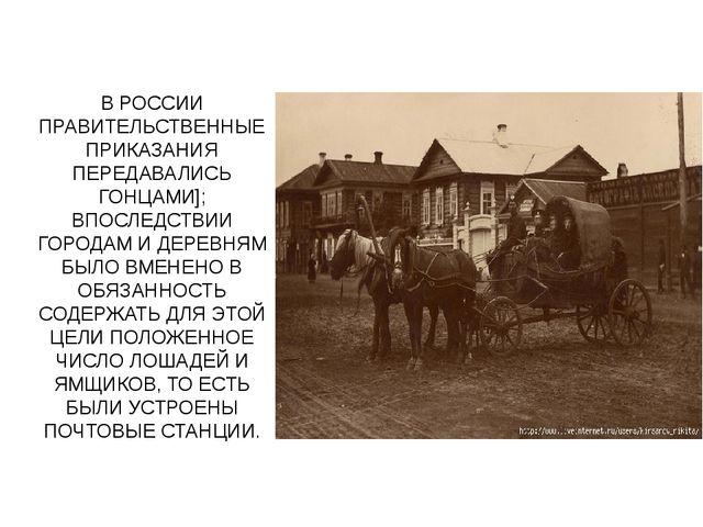 В РОССИИ ПРАВИТЕЛЬСТВЕННЫЕ ПРИКАЗАНИЯ ПЕРЕДАВАЛИСЬ ГОНЦАМИ]; ВПОСЛЕДСТВИИ ГОР...