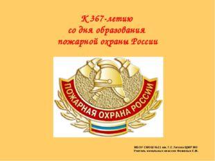 К 367-летию со дня образования пожарной охраны России МБОУ СМОШ №11 им. Г.С.Т