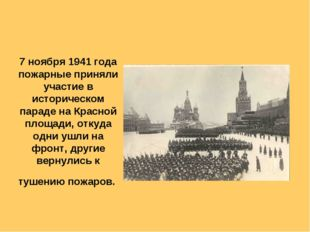 7 ноября 1941 года пожарные приняли участие в историческом параде на Красной