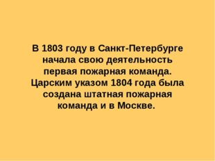 В 1803 году в Санкт-Петербурге начала свою деятельность первая пожарная коман