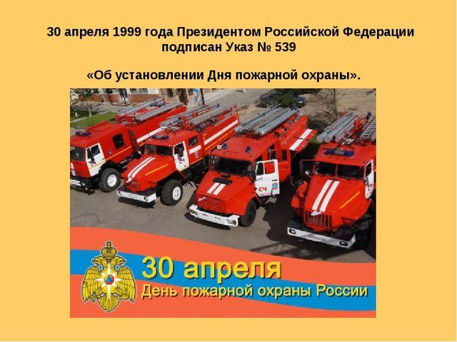 30 апреля 1999 года Президентом Российской Федерации подписан Указ № 539 «Об...