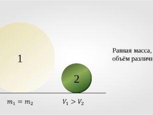 Равная масса, а объём различный. 1 2