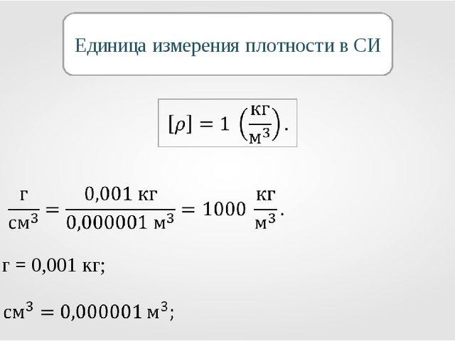 Единица измерения плотности в СИ 1 г = 0,001 кг;