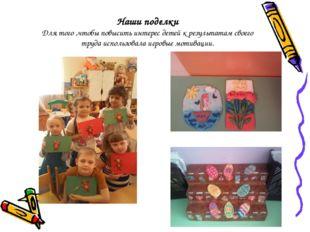 Наши поделки Для того ,чтобы повысить интерес детей к результатам своего труд