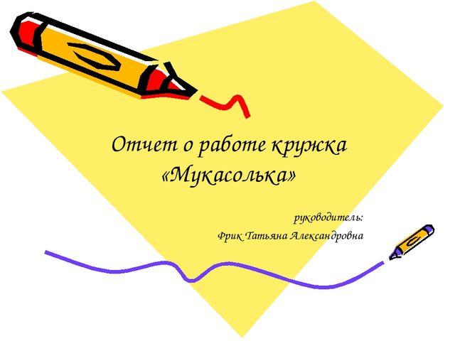 Отчет о работе кружка «Мукасолька» руководитель: Фрик Татьяна Александровна