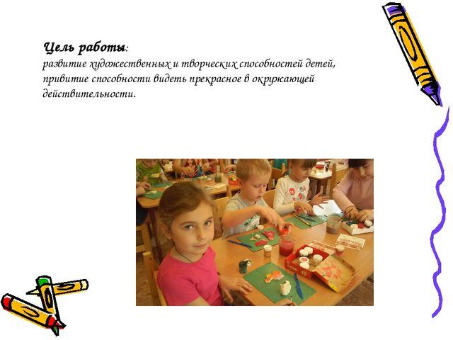 Цель работы: развитие художественных и творческих способностей детей, привити...