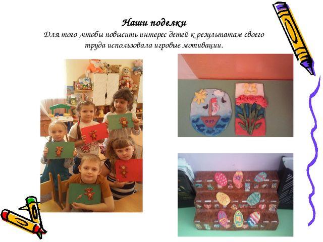 Наши поделки Для того ,чтобы повысить интерес детей к результатам своего труд...
