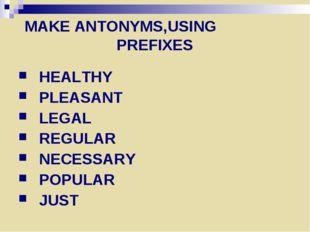 MAKE ANTONYMS,USING PREFIXES HEALTHY PLEASANT LEGAL REGULAR NECESSARY POPULAR