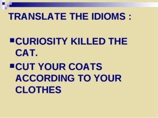 TRANSLATE THE IDIOMS : CURIOSITY KILLED THE CAT. CUT YOUR COATS ACCORDING TO
