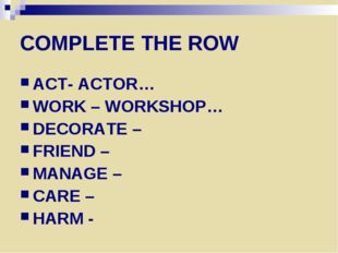 COMPLETE THE ROW ACT- ACTOR… WORK – WORKSHOP… DECORATE – FRIEND – MANAGE – CA