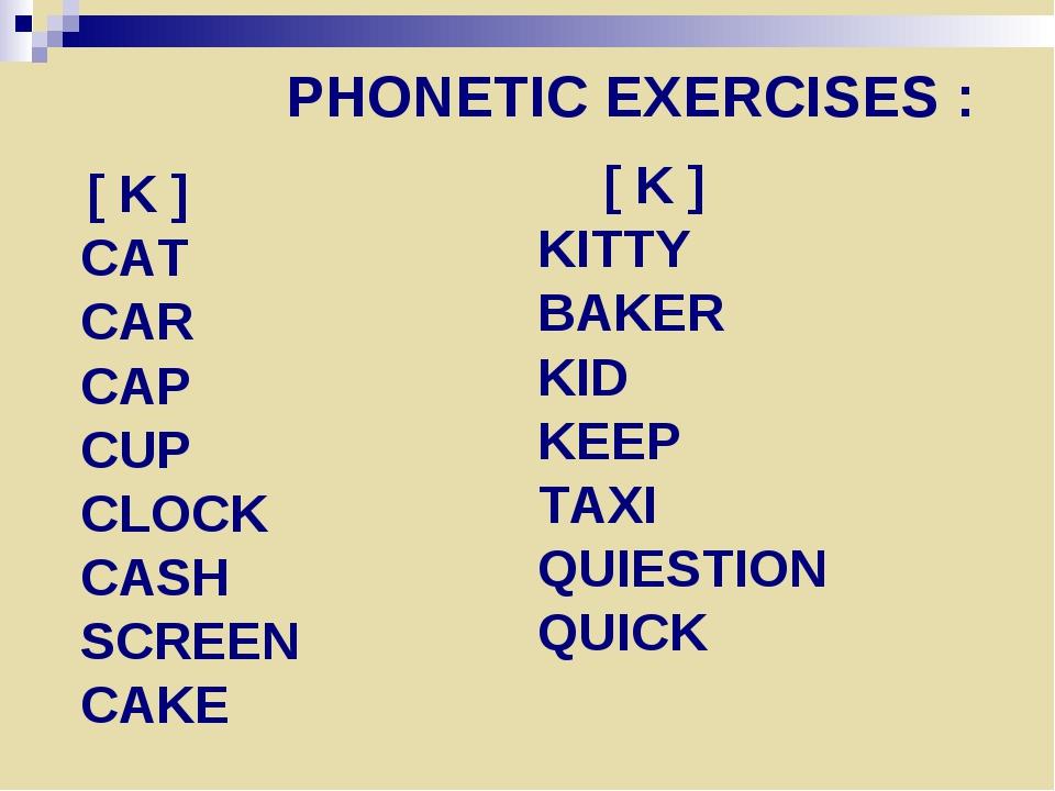 PHONETIC EXERCISES : [ K ] CAT CAR CAP CUP CLOCK CASH SCREEN CAKE [ K ] KITTY...