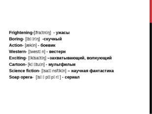 Frightening-[ˈfraɪtnɪŋ] - ужасы Boring- [ˈbɔːrɪŋ] -скучный Action- [ækʃn] -