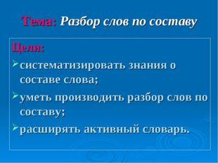 Тема: Разбор слов по составу Цели: систематизировать знания о составе слова;