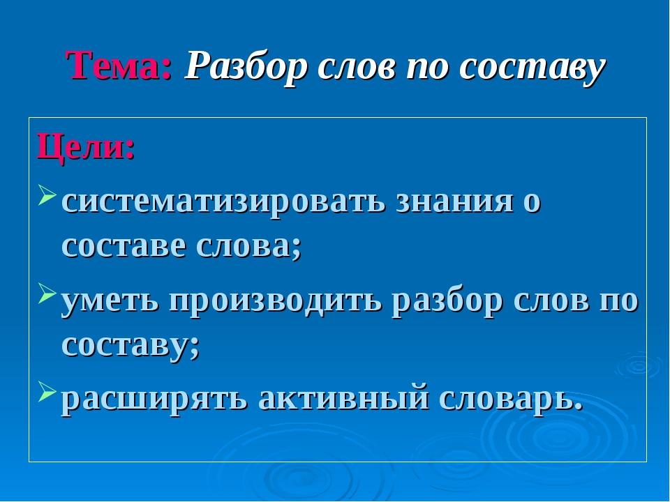 Тема: Разбор слов по составу Цели: систематизировать знания о составе слова;...