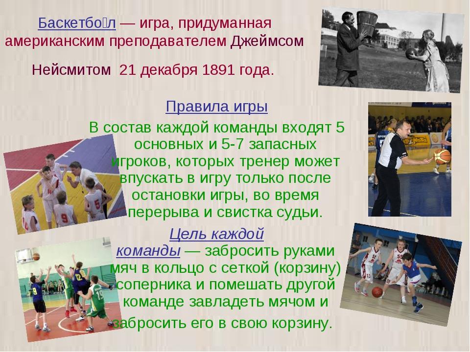 Баскетбо́л — игра, придуманная американским преподавателем Джеймсом Нейсмитом...