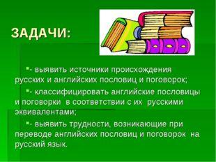 ЗАДАЧИ: - выявить источники происхождения русских и английских пословиц и пог