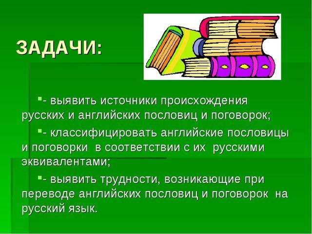 ЗАДАЧИ: - выявить источники происхождения русских и английских пословиц и пог...