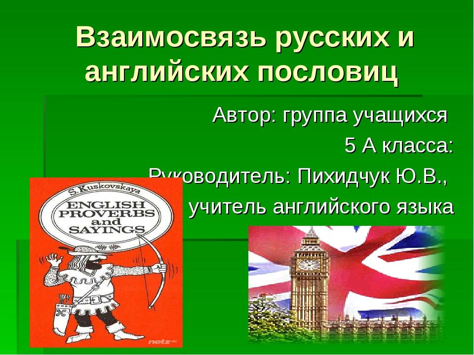 Взаимосвязь русских и английских пословиц Автор: группа учащихся 5 А класса:...