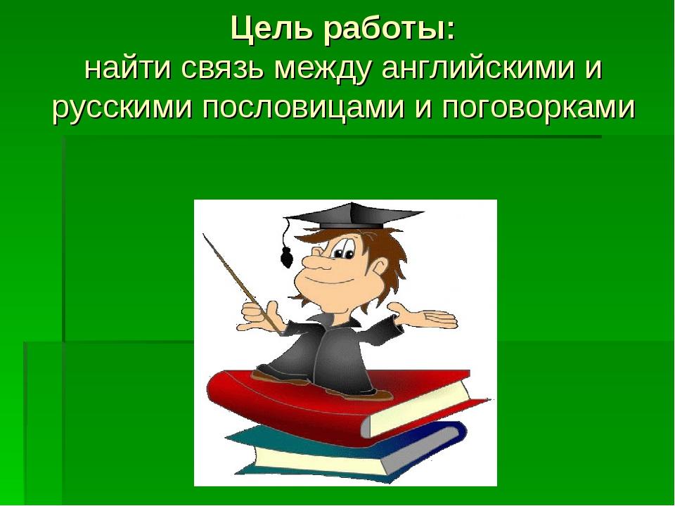Цель работы: найти связь между английскими и русскими пословицами и поговорками