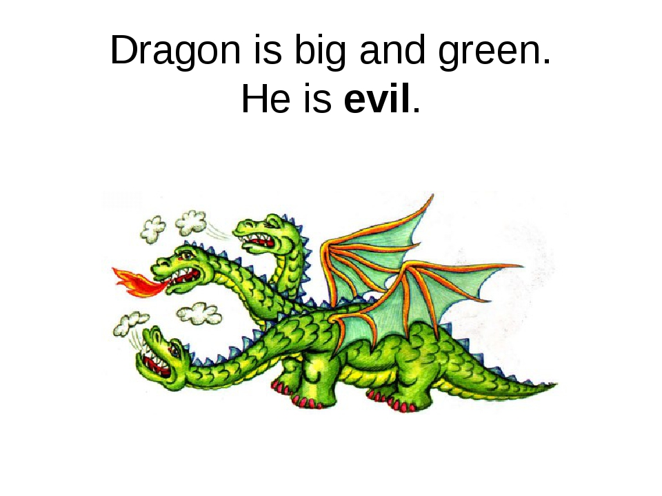 Dragon is big and green. He is evil.