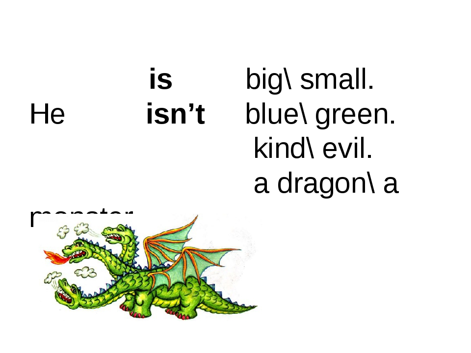 is big\ small. He isn't blue\ green. kind\ evil. a dragon\ a monster.