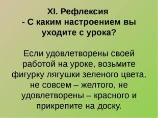 XI. Рефлексия - С каким настроением вы уходите с урока?  Если удовлетворены