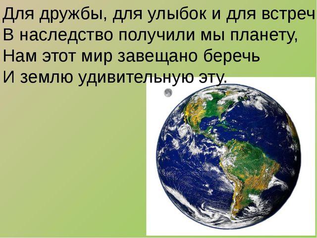 Для дружбы, для улыбок и для встреч В наследство получили мы планету, Нам это...