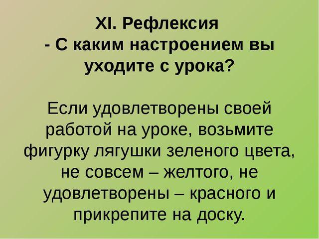 XI. Рефлексия - С каким настроением вы уходите с урока?  Если удовлетворены...