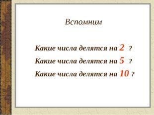 Вспомним Какие числа делятся на 2 ? Какие числа делятся на 5 ? Какие ч