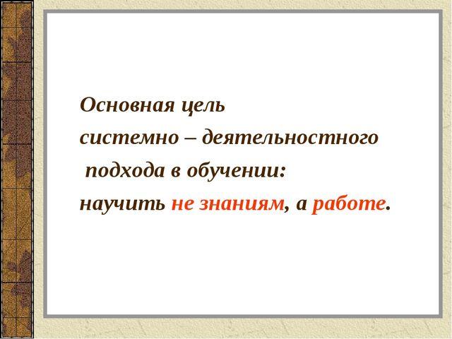 Основная цель системно – деятельностного подхода в обучении: научить не знани...