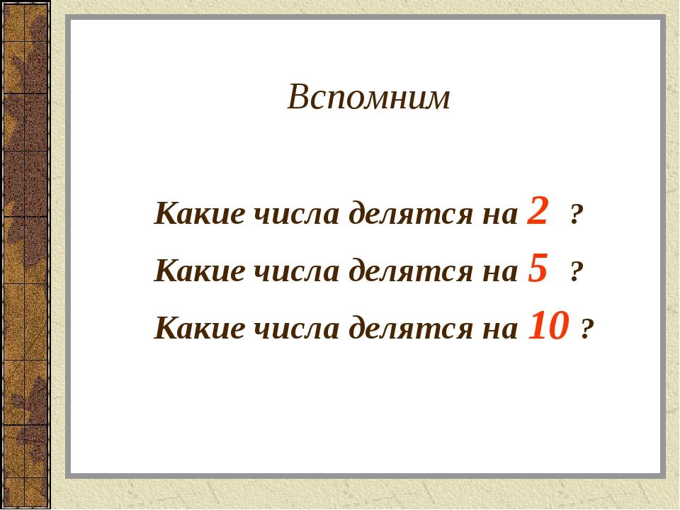 Вспомним Какие числа делятся на 2 ? Какие числа делятся на 5 ? Какие ч...