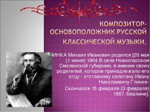 ГЛИНКА Михаил Иванович родился [20 мая (1 июня) 1804.В селе Новоспасском Смол