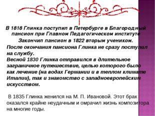 В 1818 Глинка поступил в Петербурге в Благородный пансион при Главном Педагог