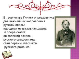В творчестве Глинки определились два важнейших направления русской оперы: нар