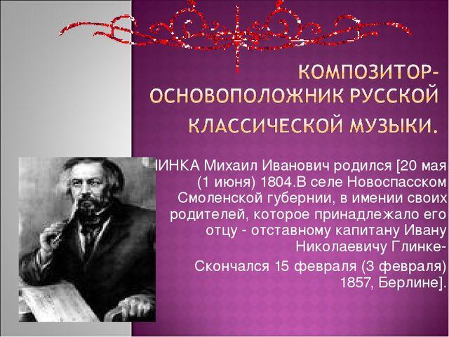 ГЛИНКА Михаил Иванович родился [20 мая (1 июня) 1804.В селе Новоспасском Смол...