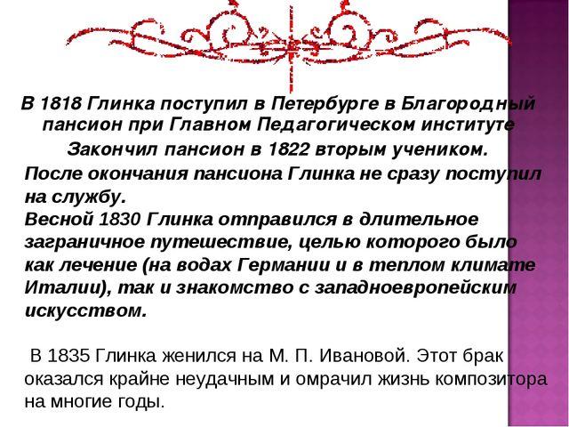 В 1818 Глинка поступил в Петербурге в Благородный пансион при Главном Педагог...