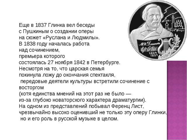 Еще в 1837 Глинка вел беседы с Пушкиным о создании оперы на сюжет «Руслана и...
