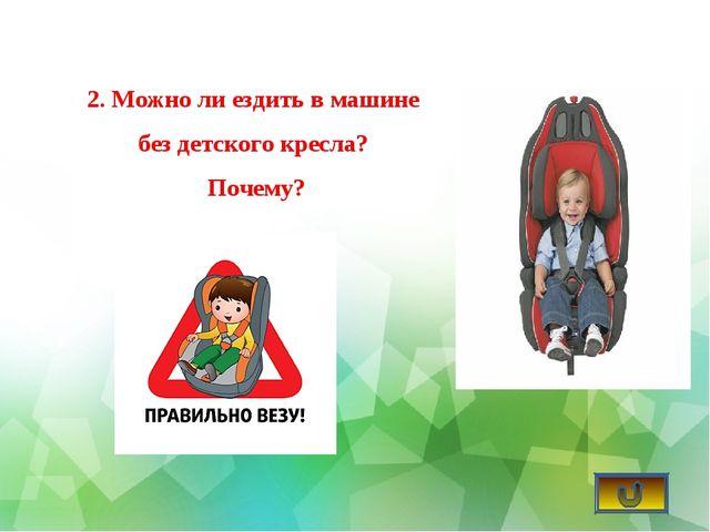 2. Можно ли ездить в машине без детского кресла? Почему?
