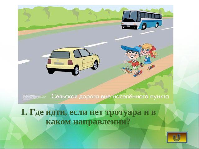 1. Где идти, если нет тротуара и в каком направлении?