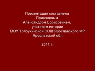 Презентация составлена Приваловым Александром Борисовичем, учителем истории М