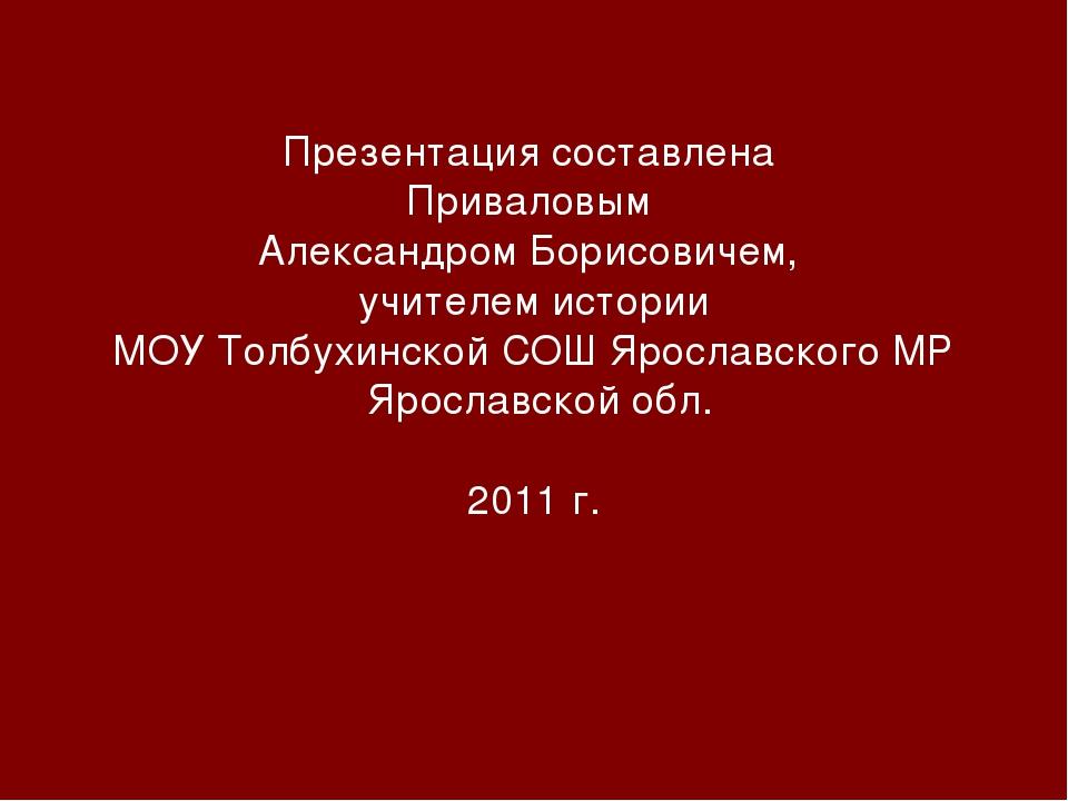 Презентация составлена Приваловым Александром Борисовичем, учителем истории М...
