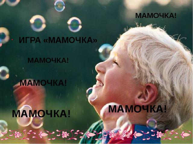 ИГРА «МАМОЧКА» МАМОЧКА! МАМОЧКА! МАМОЧКА! МАМОЧКА! МАМОЧКА!