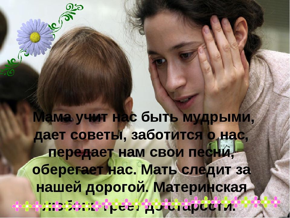Мама учит нас быть мудрыми, дает советы, заботится о нас, передает нам свои...