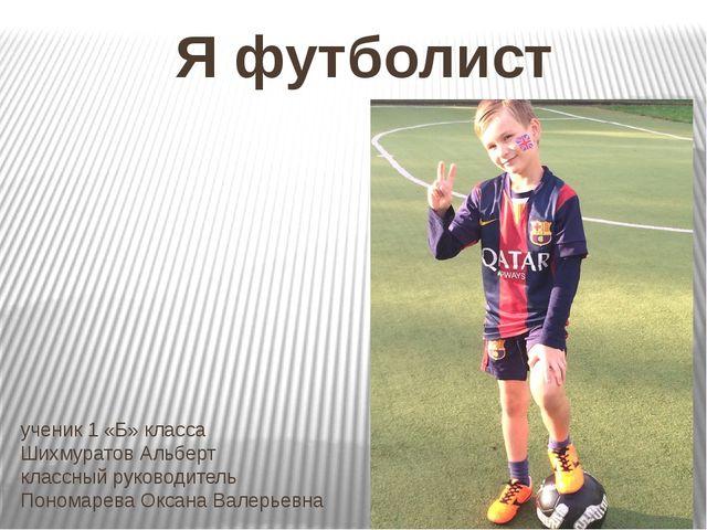 Я футболист ученик 1 «Б» класса Шихмуратов Альберт классный руководитель Поно...