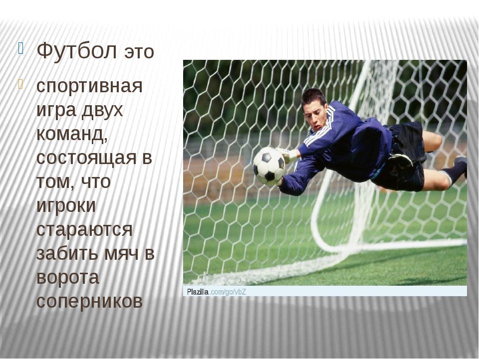 Футбол это спортивная игра двух команд, состоящая в том, что игроки стараются...