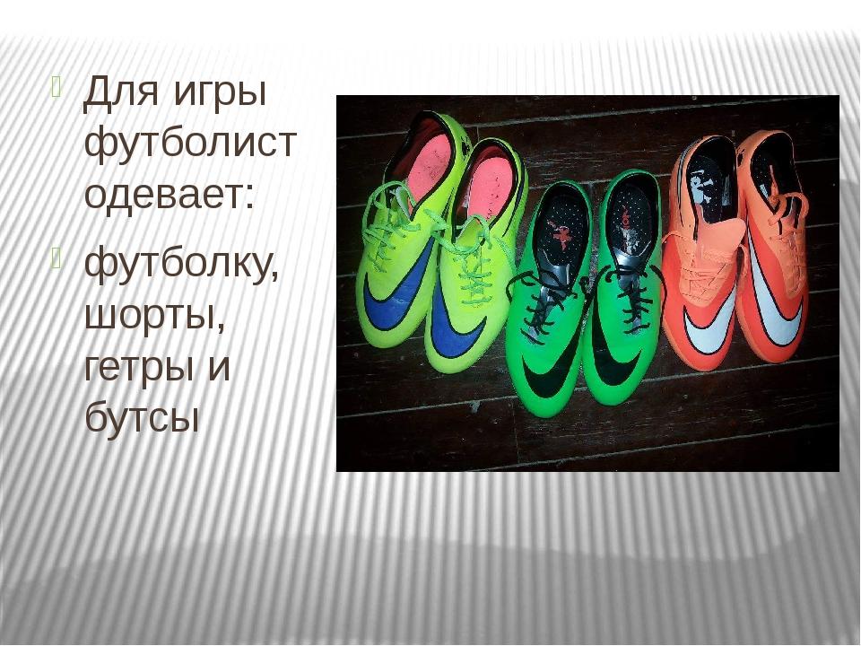 Для игры футболист одевает: футболку, шорты, гетры и бутсы